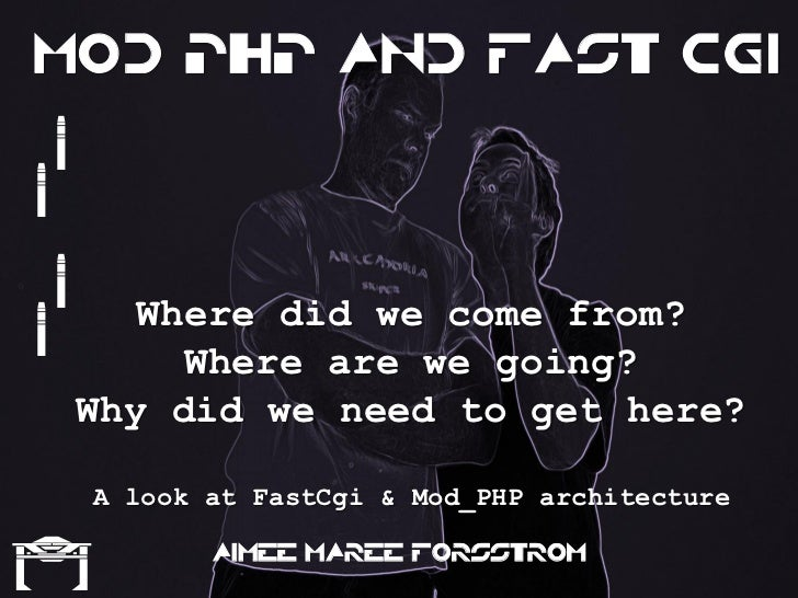 Mod PHP and Fast CGI    {{    {{     Where did we come from?       Where are we going?  Why did we need to get here?      ...