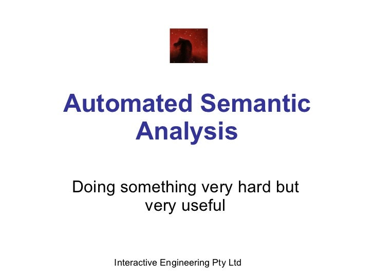 Automated Semantic Analysis Doing something very hard but very useful Interactive Engineering Pty Ltd