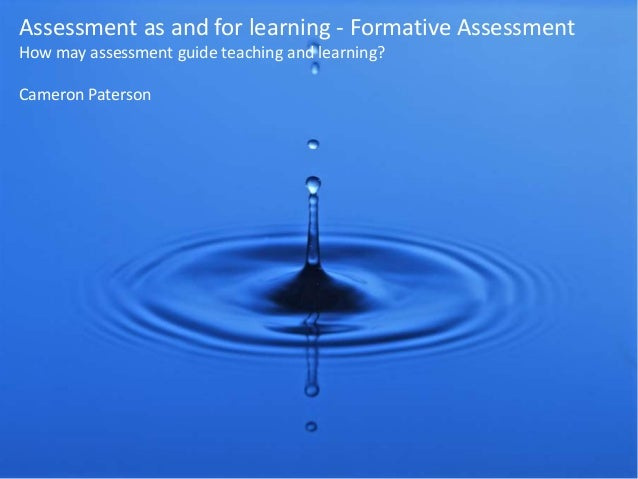 Assessment as and for learning - Formative Assessment How may assessment guide teaching and learning? Cameron Paterson