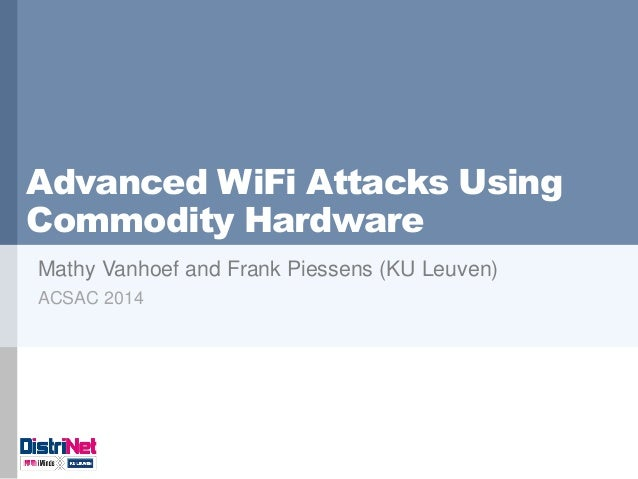 Advanced WiFi Attacks Using Commodity Hardware  Mathy Vanhoef and Frank Piessens (KU Leuven)  ACSAC 2014
