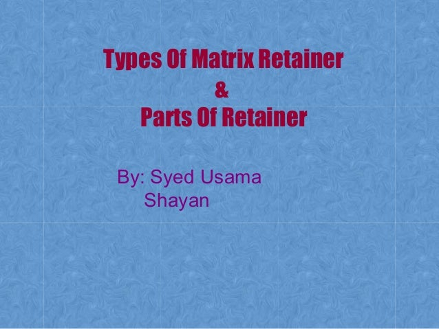 Types Of Matrix Retainer & Parts Of Retainer By: Syed Usama Shayan