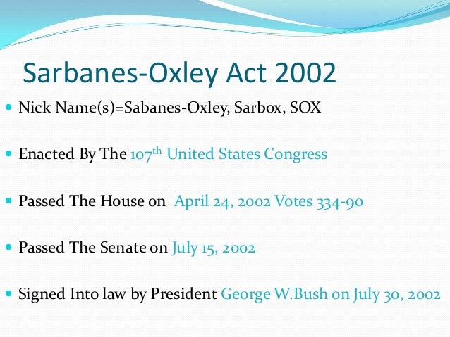 sarbanes oxley act of 2002 essay Sarbanes-oxley act (sox) has increased the auditing costs by $14 billion, collectively, for fortune 1000 firms based on figures reported as of april 27, 2005 two professors at the university of nebraska-omaha (uno), report that 633 fortune 1000 firms have paid more than $36 billion for 2004 audits so far, compared to $22 billion the previous year.