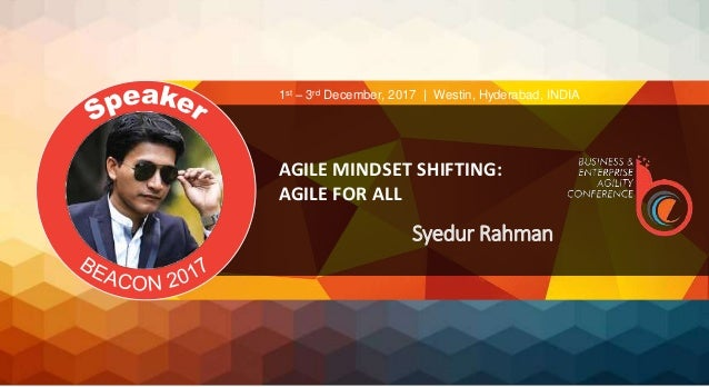 AGILE MINDSET SHIFTING: AGILE FOR ALL Syedur Rahman 1st – 3rd December, 2017 | Westin, Hyderabad, INDIA