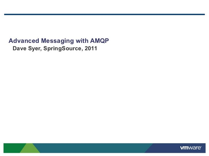 Advanced Messaging with AMQP Dave Syer, SpringSource, 2011