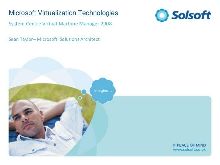 Microsoft Virtualization Technologies<br />System Centre Virtual Machine Manager 2008<br />Sean Taylor– Microsoft  Solutio...