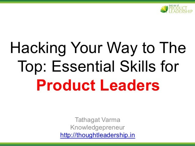 Hacking Your Way to The Top: Essential Skills for Product Leaders Tathagat Varma Knowledgepreneur http://thoughtleadership...