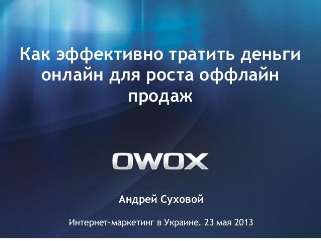 Андрей СуховойИнтернет-маркетинг в Украине. 23 мая 2013Как эффективно тратить деньгионлайн для роста оффлайнпродаж