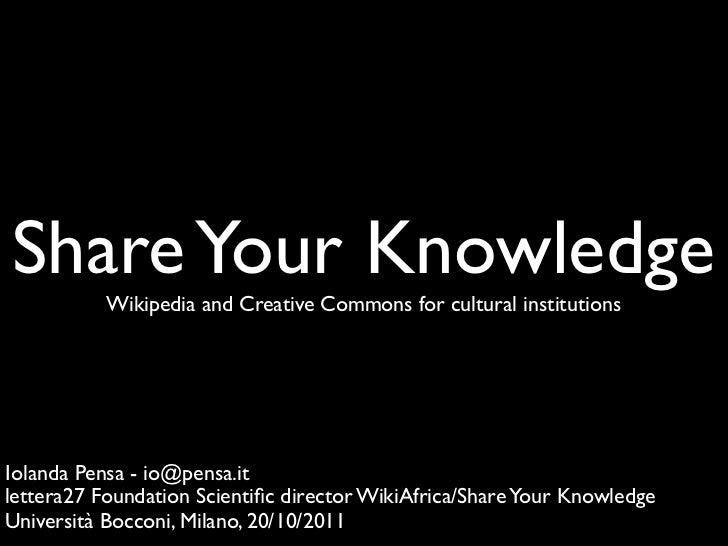 Share Your Knowledge           Wikipedia and Creative Commons for cultural institutionsIolanda Pensa - io@pensa.itlettera2...