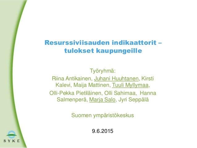 Resurssiviisauden indikaattorit – tulokset kaupungeille Työryhmä: Riina Antikainen, Juhani Huuhtanen, Kirsti Kalevi, Maija...