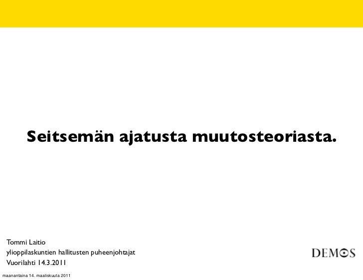 Seitsemän ajatusta muutosteoriasta. Tommi Laitio ylioppilaskuntien hallitusten puheenjohtajat Vuorilahti 14.3.2011maananta...