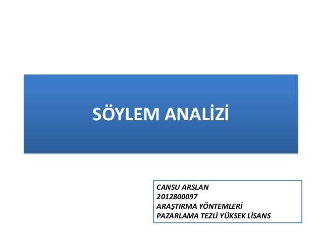 SÖYLEM ANALİZİ CANSU ARSLAN 2012800097 ARAŞTIRMA YÖNTEMLERİ PAZARLAMA TEZLİ YÜKSEK LİSANS
