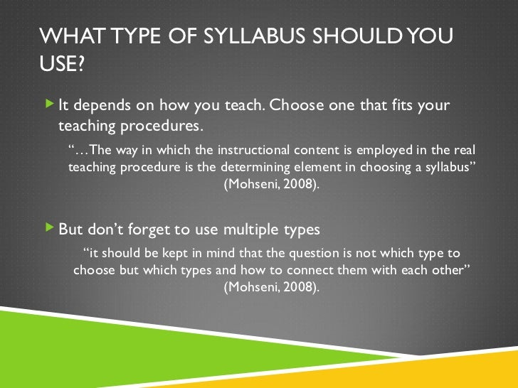 WHAT TYPE OF SYLLABUS SHOULD YOU USE? <ul><li>It depends on how you teach. Choose one that fits your teaching procedures. ...