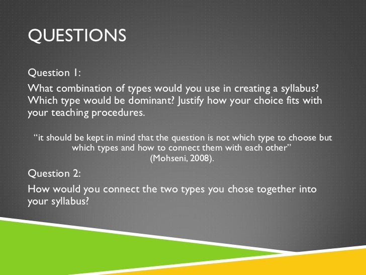 QUESTIONS <ul><li>Question 1: </li></ul><ul><li>What combination of types would you use in creating a syllabus? Which type...