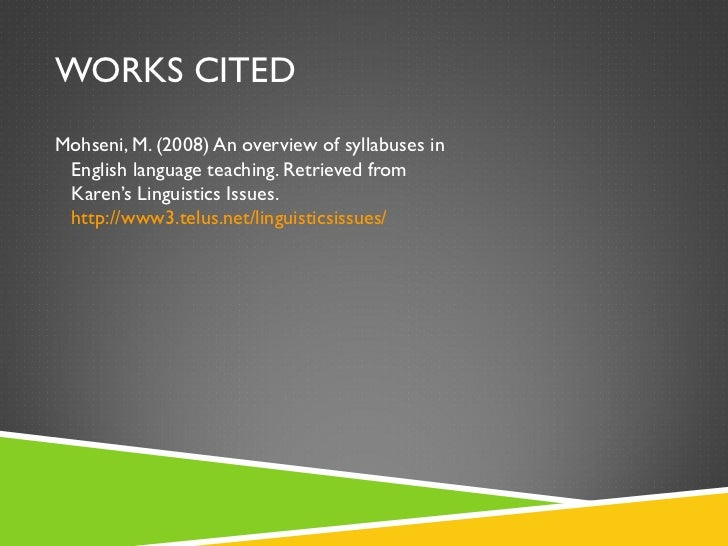 WORKS CITED <ul><li>Mohseni, M. (2008) An overview of syllabuses in   English language teaching. Retrieved from   Karen's ...