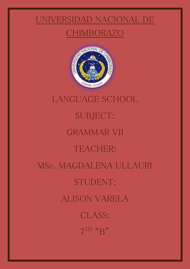 UNIVERSIDAD NACIONAL DE CHIMBORAZO LANGUAGE SCHOOL SUBJECT: GRAMMAR VII TEACHER: MSc. MAGDALENA ULLAURI STUDENT: ALISON VA...