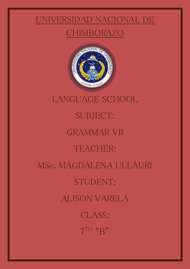 UNIVERSIDAD NACIONAL DE CHIMBORAZO LANGUAGE SCHOOL SUBJECT: GRAMMAR VII TEACHER: MSc. MAGDALENA ULLAURI STUDENT: ALISON VA...