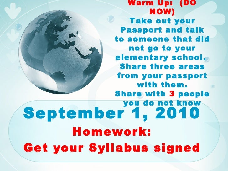 September 1, 2010 Homework: Get your Syllabus signed Warm Up:  (DO NOW) Take out your Passport and talk to someone that di...