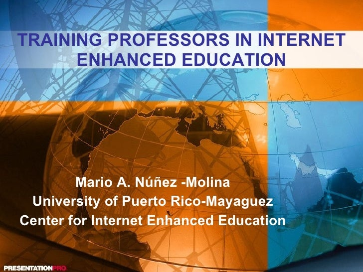 TRAINING PROFESSORS IN INTERNET ENHANCED EDUCATION Mario A. Núñez -Molina University of Puerto Rico-Mayaguez Center for In...