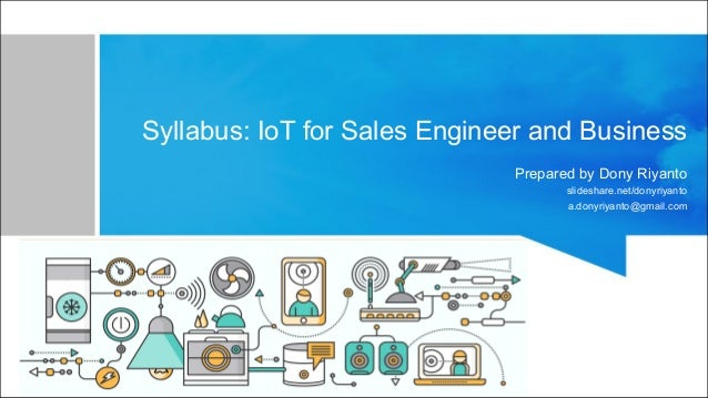 Syllabus: IoT for Sales Engineer and Business Prepared by Dony Riyanto slideshare.net/donyriyanto a.donyriyanto@gmail.com