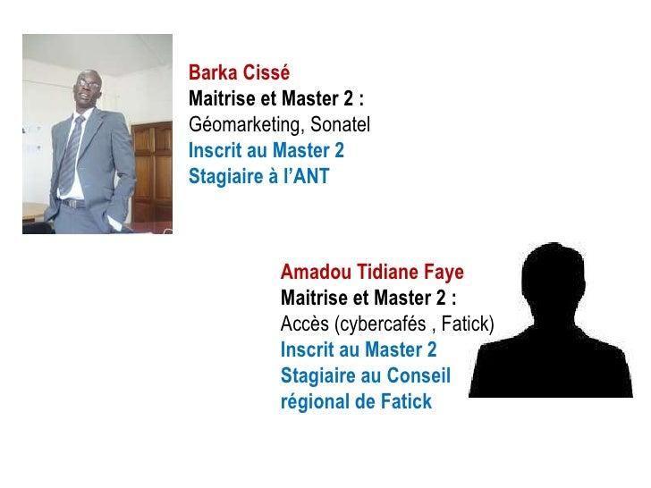 Barka CisséMaitrise et Master 2 :Géomarketing, SonatelInscrit au Master 2Stagiaire à l'ANT           Amadou Tidiane Faye  ...