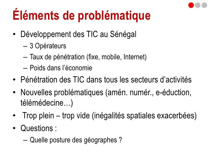 Éléments de problématique• Développement des TIC au Sénégal   – 3 Opérateurs   – Taux de pénétration (fixe, mobile, Intern...
