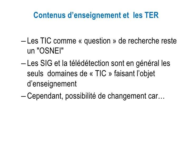 """Contenus d'enseignement et les TER– Les TIC comme « question » de recherche reste  un """"OSNEI""""– Les SIG et la télédétection..."""