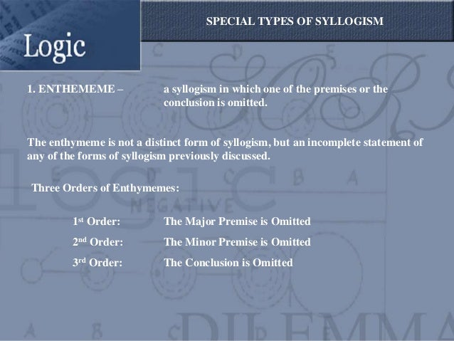 SPECIAL TYPES OF SYLLOGISM1. ENTHEMEME –             a syllogism in which one of the premises or the                      ...