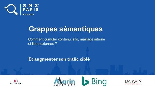 #smxparis Grappes sémantiques Comment cumuler contenu, silo, maillage interne et liens externes ? Et augmenter son trafic ...