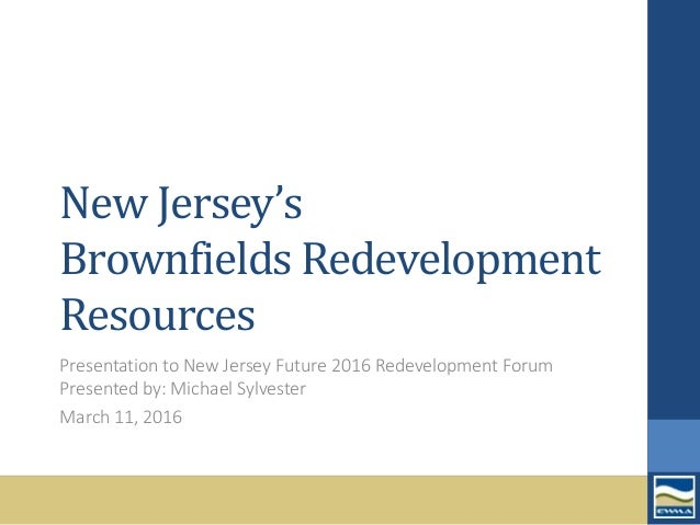 New Jersey's Brownfields Redevelopment Resources Presentation to New Jersey Future 2016 Redevelopment Forum Presented by: ...