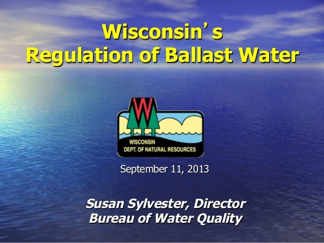 Wisconsin s Regulation of Ballast Water  September 11, 2013  Susan Sylvester, Director Bureau of Water Quality