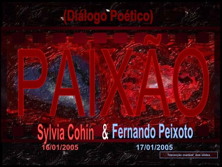 PAIXÃO (Diálogo Poético) Transição manual  dos slides 16/01/2005 17/01/2005 Sylvia Cohin Fernando Peixoto &