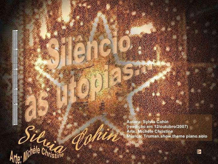 Autora: Sylvia Cohin  (reedição em 12/outubro/2007) Arte: Michèle Christine  Música: Truman.show.theme piano.solo Silêncio...