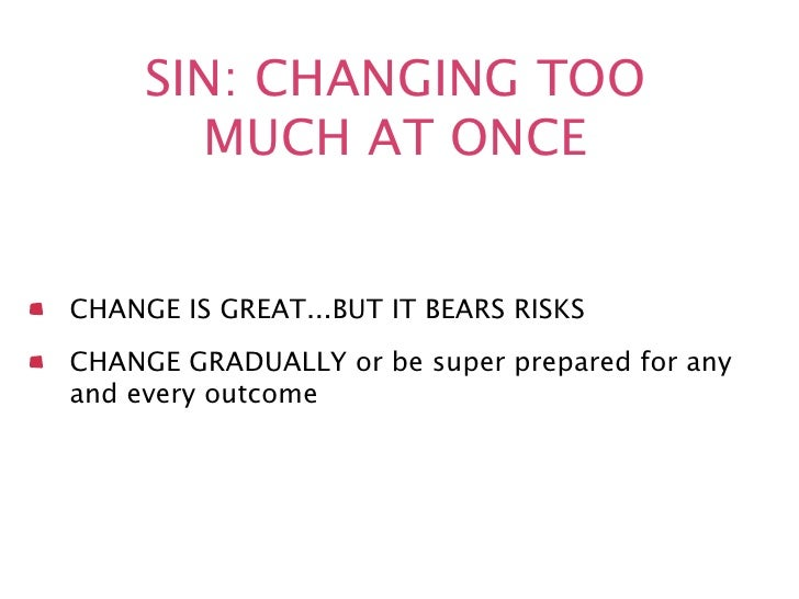 SIN: CHANGING TOO       MUCH AT ONCECHANGE IS GREAT...BUT IT BEARS RISKSCHANGE GRADUALLY or be super prepared for anyand e...