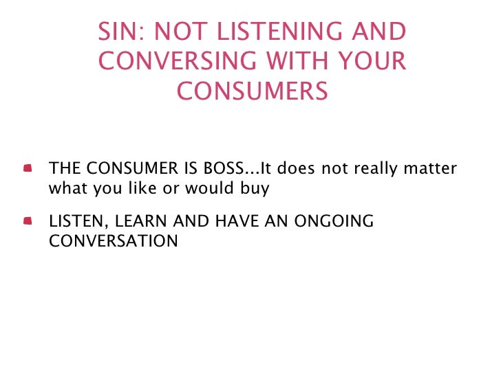 SIN: NOT LISTENING AND     CONVERSING WITH YOUR           CONSUMERSTHE CONSUMER IS BOSS...It does not really matterwhat yo...