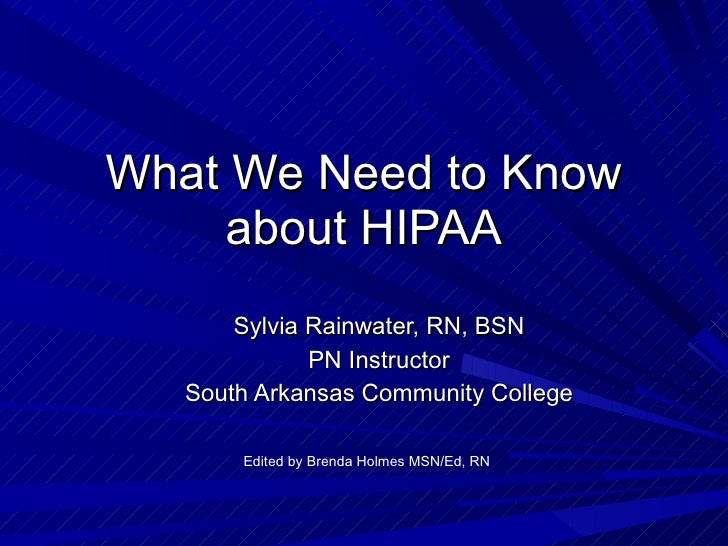 What We Need to Know about HIPAA Sylvia Rainwater, RN, BSN PN Instructor South Arkansas Community College Edited by Brenda...