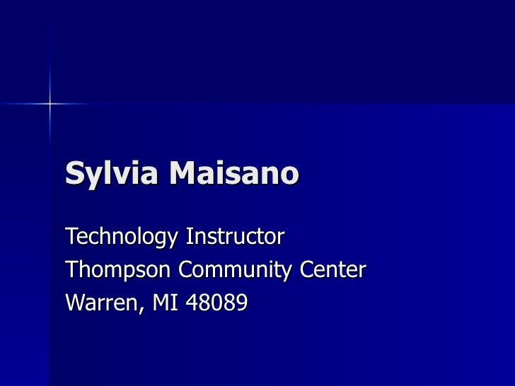 Sylvia Maisano Technology Instructor Thompson Community Center Warren, MI 48089