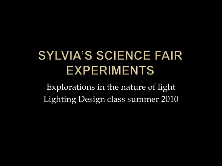 Sylvia's science fair experiments<br />Explorations in the nature of light<br />Lighting Design class summer 2010<br />