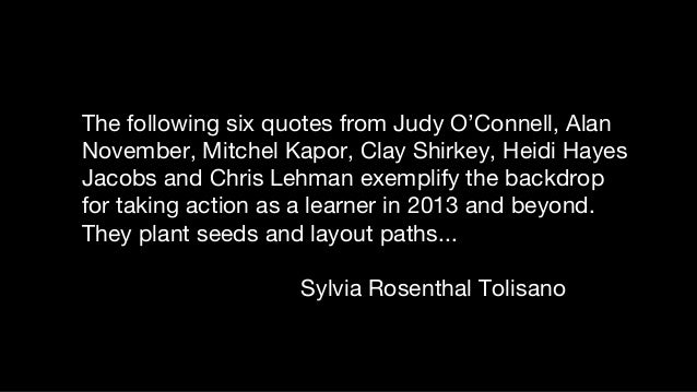 The following six quotes from Judy O'Connell, Alan November, Mitchel Kapor, Clay Shirkey, Heidi Hayes Jacobs and Chris Leh...