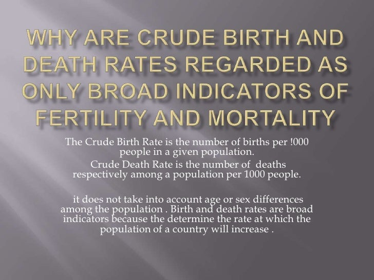 Why are crude birth and death rates regarded as only broad indicators of fertility and mortality<br />The Crude Birth Rate...