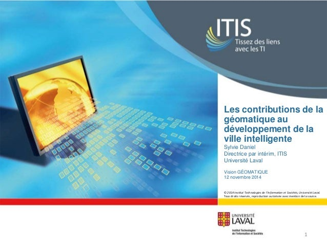 Les contributions de la  géomatique au  développement de la  ville intelligente  Sylvie Daniel  Directrice par intérim, IT...