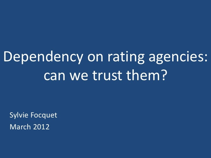 Dependency on rating agencies:     can we trust them?Sylvie FocquetMarch 2012