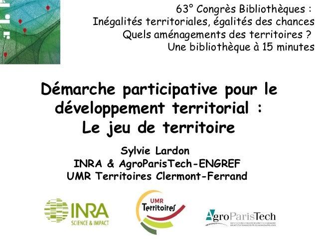 Démarche participative pour le développement territorial : Le jeu de territoire Sylvie Lardon INRA & AgroParisTech-ENGREF ...