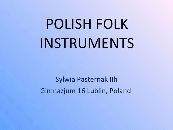 POLISH FOLK INSTRUMENTS Sylwia Pasternak IIh Gimnazjum 16 Lublin, Poland