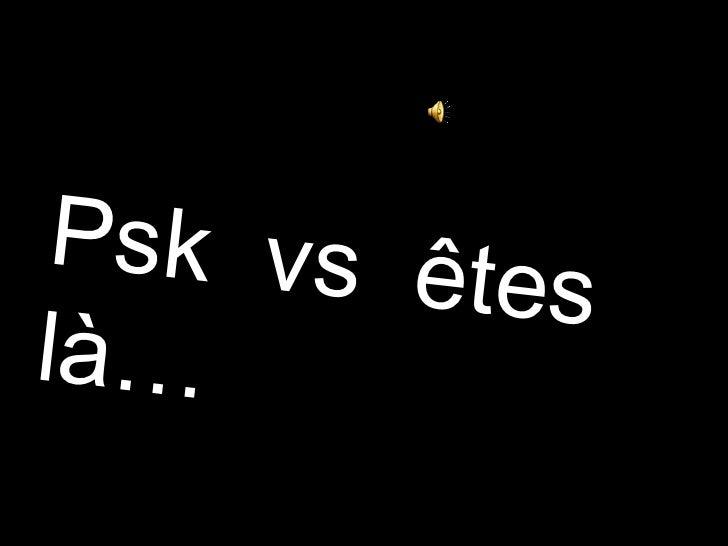 Psk  vs  êtes  là…