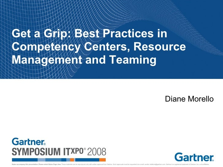 Get a Grip: Best Practices in Competency Centers, Resource Management and Teaming Diane Morello