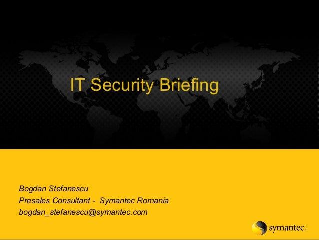1 Enterprise IT Security BriefingIT Security Briefing Bogdan Stefanescu Presales Consultant - Symantec Romania bogdan_stef...