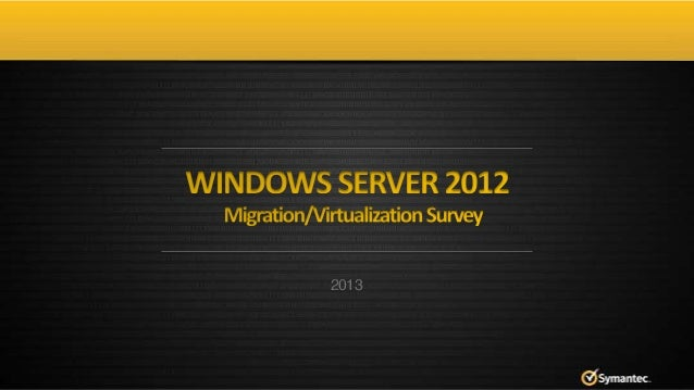 Symantec 2013 Windows Server 2012 Migration/Virtualization Survey