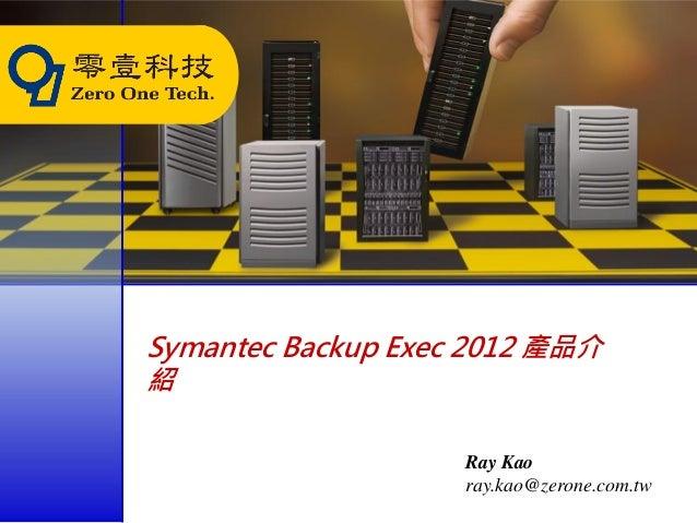 Symantec Backup Exec 2012 產品介紹                    Ray Kao                    ray.kao@zerone.com.tw