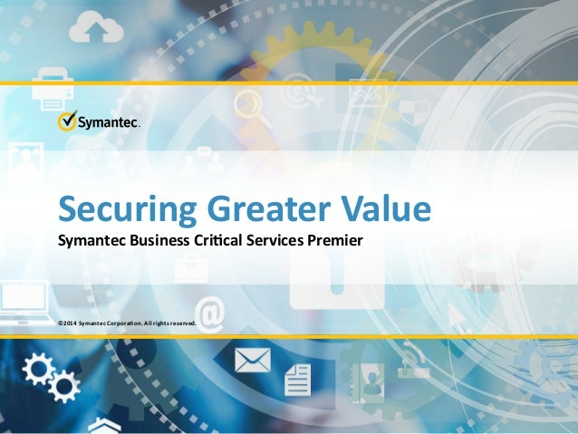 Securing Greater Value Symantec Business Critical Services Premier ©2014 Symantec Corporation. All rights reserved.