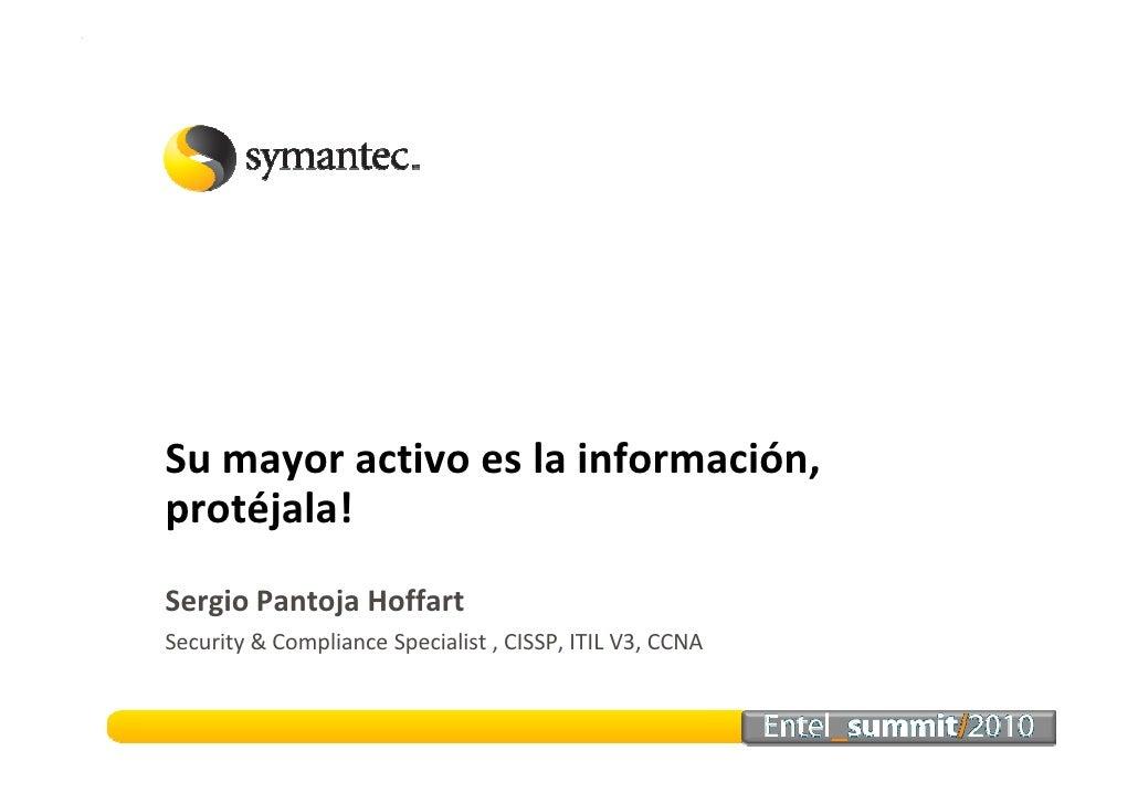 Su mayor activo es la información, protéjala! Sergio Pantoja Hoffart Security & Compliance Specialist , CISSP, ITIL V3, CC...